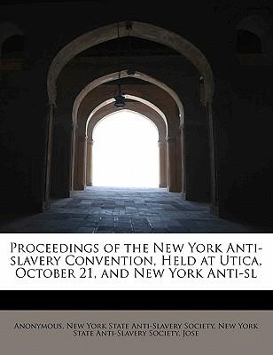 Proceedings of the New York Anti-slavery Convention, Held at Utica, October 21, and New York Anti-sl