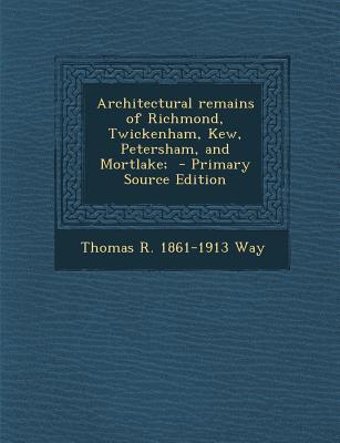 Architectural Remains of Richmond, Twickenham, Kew, Petersham, and Mortlake;