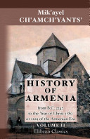 History of Armenia by Father Michael Chamich from B.C. 2247 to the Year of Christ 1780, or 1229 of the Armenian Era. Tr. from the original Armenian, by Johannes Avdall. To which is appended a continuation of the history by the translator from the year 17