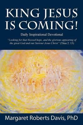 King Jesus Is Coming! Daily Inspirational Devotional - Looking for That Blessed Hope, and the Glorious Appearing of the Great God and Our Saviour Jesu