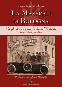 La Maserati di Bologna. I luoghi dove è nato il mito del Tridente. Storie, fatti...