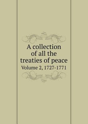 A Collection of All the Treaties of Peace Volume 2, 1727-1771