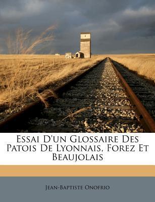 Essai D'Un Glossaire Des Patois de Lyonnais, Forez Et Beaujolais