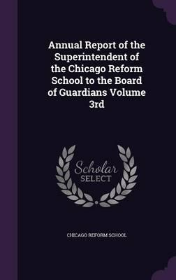 Annual Report of the Superintendent of the Chicago Reform School to the Board of Guardians Volume 3rd