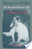 Margaret Fuller : An American Romantic Life Volume I: The Private Years