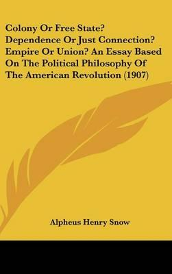 Colony or Free State? Dependence or Just Connection? Empire or Union? an Essay Based on the Political Philosophy of the American Revolution (1907)