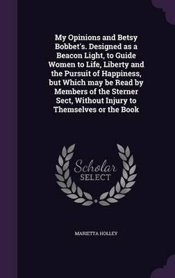 My Opinions and Betsy Bobbet's. Designed as a Beacon Light, to Guide Women to Life, Liberty and the Pursuit of Happiness, But Which May Be Read by Without Injury to Themselves or the Book