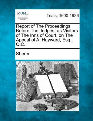 Report of the Proceedings Before the Judges, as Visitors of the Inns of Court, on the Appeal of A. Hayward, Esq., Q.C.