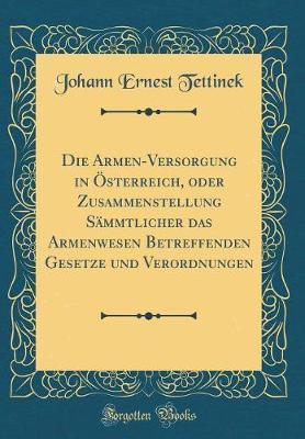 Die Armen-Versorgung in Österreich, oder Zusammenstellung Sämmtlicher das Armenwesen Betreffenden Gesetze und Verordnungen (Classic Reprint)