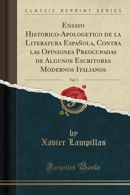 Ensayo Historico-Apologetico de la Literatura Española, Contra las Opiniones Preocupadas de Algunos Escritores Modernos Italianos, Vol. 5 (Classic Reprint)