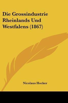 Die Grossindustrie Rheinlands Und Westfalens (1867)