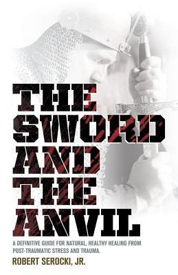 The Sword and the Anvil, a Definitive Guide for Natural, Healthy Healing from Post-Traumatic Stress and Trauma