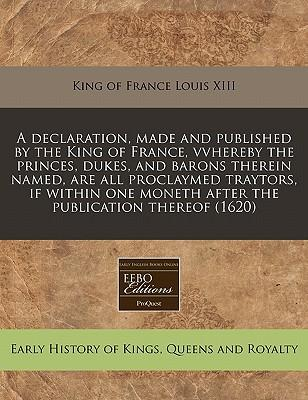 A Declaration, Made and Published by the King of France, Vvhereby the Princes, Dukes, and Barons Therein Named, Are All Proclaymed Traytors, If Within One Moneth After the Publication Thereof (1620)