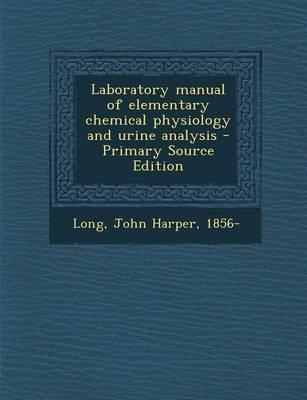 Laboratory Manual of Elementary Chemical Physiology and Urine Analysis - Primary Source Edition