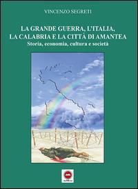 La grande guerra, l'Italia, la Calabria e la città di Amantea. Storia, economia, cultura e società