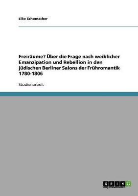 Freiräume? Über die Frage nach weiblicher Emanzipation und Rebellion in den jüdischen Berliner Salons der Frühromantik 1780-1806