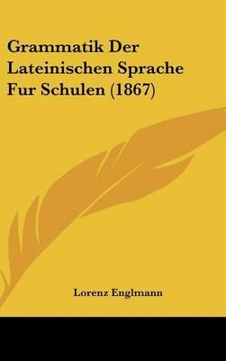 Grammatik Der Lateinischen Sprache Fur Schulen (1867)