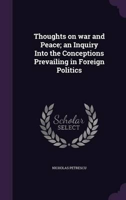 Thoughts on War and Peace; An Inquiry Into the Conceptions Prevailing in Foreign Politics