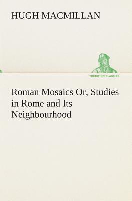 Roman Mosaics Or, Studies in Rome and Its Neighbourhood