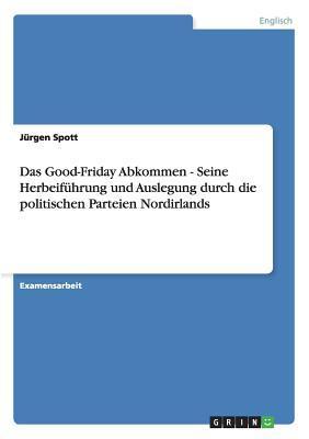 Das Good-Friday Abkommen - Seine Herbeiführung und Auslegung durch die politischen Parteien Nordirlands