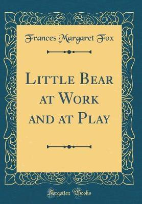Little Bear at Work and at Play (Classic Reprint)