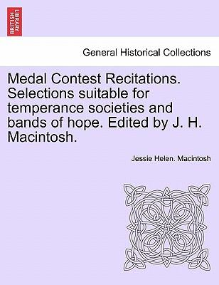 Medal Contest Recitations. Selections suitable for temperance societies and bands of hope. Edited by J. H. Macintosh.