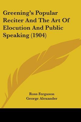 Greening's Popular Reciter and the Art of Elocution and Public Speaking