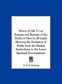 Rivers of Life V1 Or Sources and Streams of the Faiths of Man in All Lands Showing the Evolution of Faiths from the Rudest Symbolisms to the Latest Sp