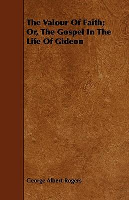 The Valour Of Faith; Or, The Gospel In The Life Of Gideon
