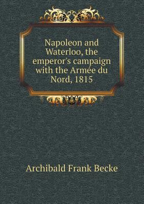 Napoleon and Waterloo, the Emperor's Campaign with the Arme E Du Nord, 1815