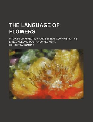 The Language of Flowers. the Floral Offering; A Token of Affection and Esteem; Comprising the Language and Poetry of Flowers