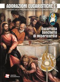 Adorazioni eucaristiche. Eucaristia, banchetto di misericordia. Sussidio per la preghiera personale e comunitaria