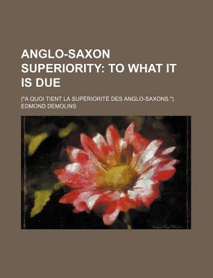 """Anglo-Saxon Superiority; To What It Is Due. (""""A Quoi Tient La Superiorite Des Anglo-Saxons."""")"""