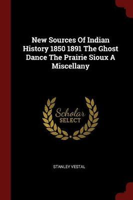 New Sources of Indian History 1850 1891 the Ghost Dance the Prairie Sioux a Miscellany