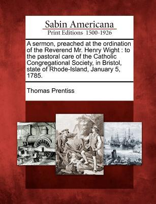 A Sermon, Preached at the Ordination of the Reverend Mr. Henry Wight