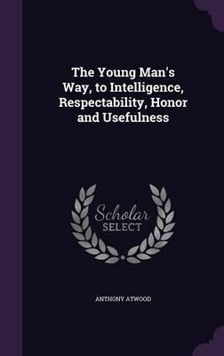 The Young Man's Way, to Intelligence, Respectability, Honor and Usefulness