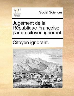 Jugement de La R Publique Fran Oise Par Un Citoyen Ignorant.