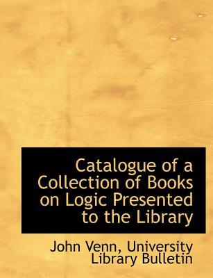 Catalogue of a Collection of Books on Logic Presented to the Library