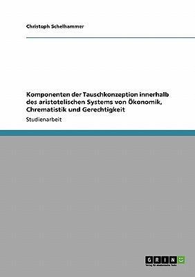 Komponenten der Tauschkonzeption innerhalb des aristotelischen Systems von Ökonomik, Chrematistik und Gerechtigkeit