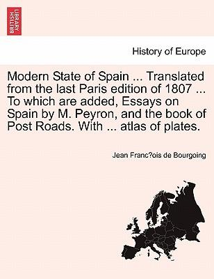 Modern State of Spain ... Translated from the last Paris edition of 1807 ... To which are added, Essays on Spain by M. Peyron, and the book of Post Roads. With ... atlas of plates. Vol. IV.