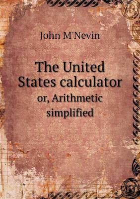 The United States Calculator Or, Arithmetic Simplified