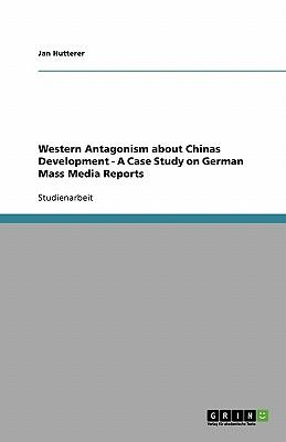 Western Antagonism about Chinas Development - A Case Study on German Mass Media Reports