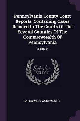 Pennsylvania County Court Reports, Containing Cases Decided in the Courts of the Several Counties of the Commonwealth of Pennsylvania; Volume 34
