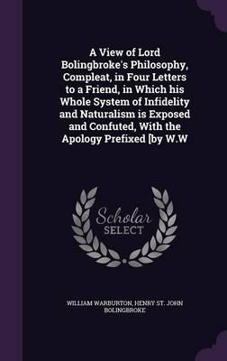 A View of Lord Bolingbroke's Philosophy, Compleat, in Four Letters to a Friend, in Which His Whole System of Infidelity and Naturalism Is Exposed and Confuted, with the Apology Prefixed [By W.W