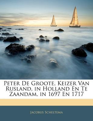 Peter de Groote, Keizer Van Rusland, in Holland En Te Zaanda