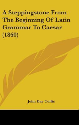 A Steppingstone from the Beginning of Latin Grammar to Caesar (1860)