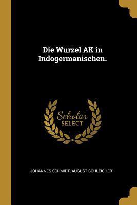 Die Wurzel AK in Indogermanischen.