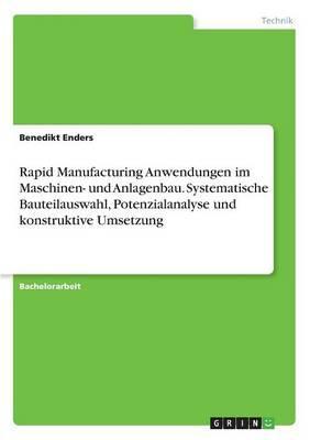 Rapid Manufacturing Anwendungen im Maschinen- und Anlagenbau. Systematische Bauteilauswahl, Potenzialanalyse und konstruktive Umsetzung
