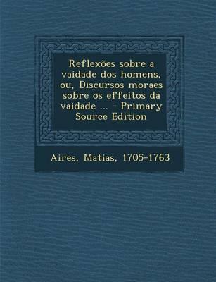 Reflexoes Sobre a Vaidade DOS Homens, Ou, Discursos Moraes Sobre OS Effeitos Da Vaidade ... - Primary Source Edition