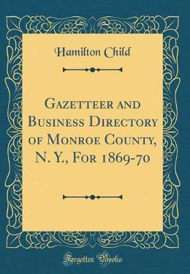 Gazetteer and Business Directory of Monroe County, N. Y., For 1869-70 (Classic Reprint)